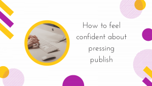 How to feel confident about pressing publish